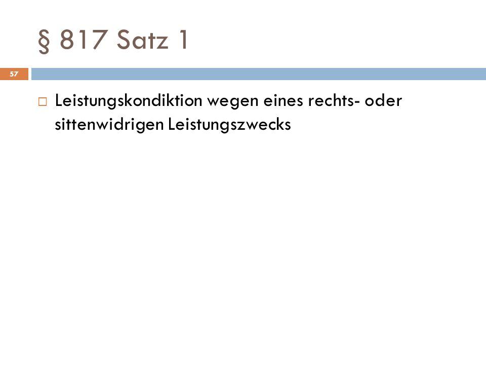 § 817 Satz 1 57 Leistungskondiktion wegen eines rechts- oder sittenwidrigen Leistungszwecks
