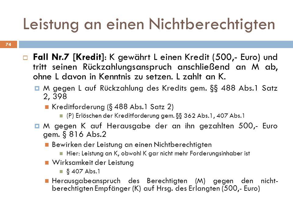 Leistung an einen Nichtberechtigten 74 Fall Nr.7 [Kredit]: K gewährt L einen Kredit (500,- Euro) und tritt seinen Rückzahlungsanspruch anschließend an