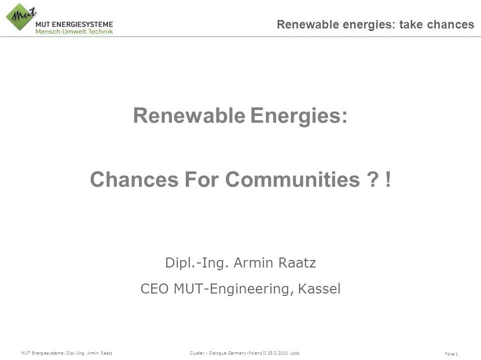 MUT Energiesysteme /Dipl.-Ing. Armin Raatz Folie 1 Renewable energies: take chances Cluster - Dialogue Germany-Poland II 25.3.2010 Lodz Dipl.-Ing. Arm