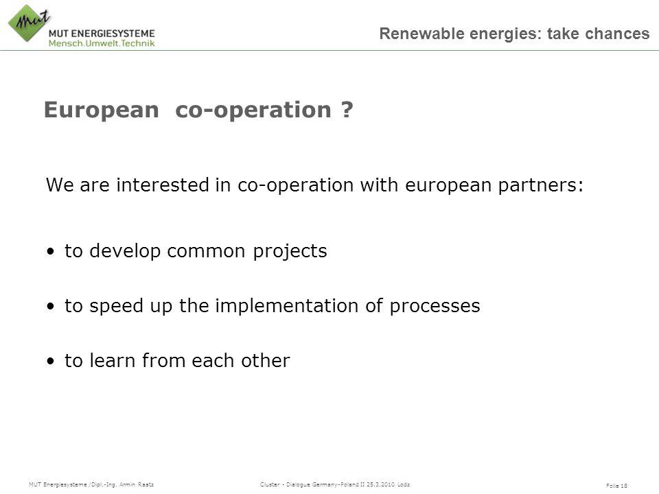Folie 18 MUT Energiesysteme /Dipl.-Ing. Armin Raatz Cluster - Dialogue Germany-Poland II 25.3.2010 Lodz Renewable energies: take chances European co-o
