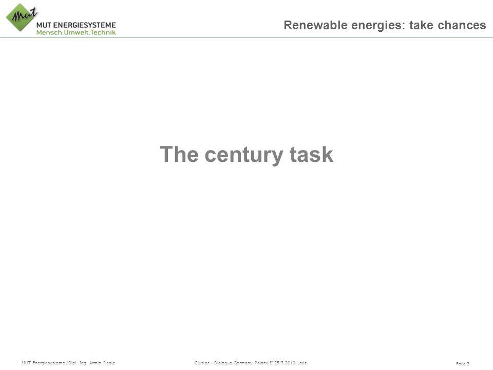 Folie 3 MUT Energiesysteme /Dipl.-Ing. Armin Raatz Cluster - Dialogue Germany-Poland II 25.3.2010 Lodz Renewable energies: take chances The century ta