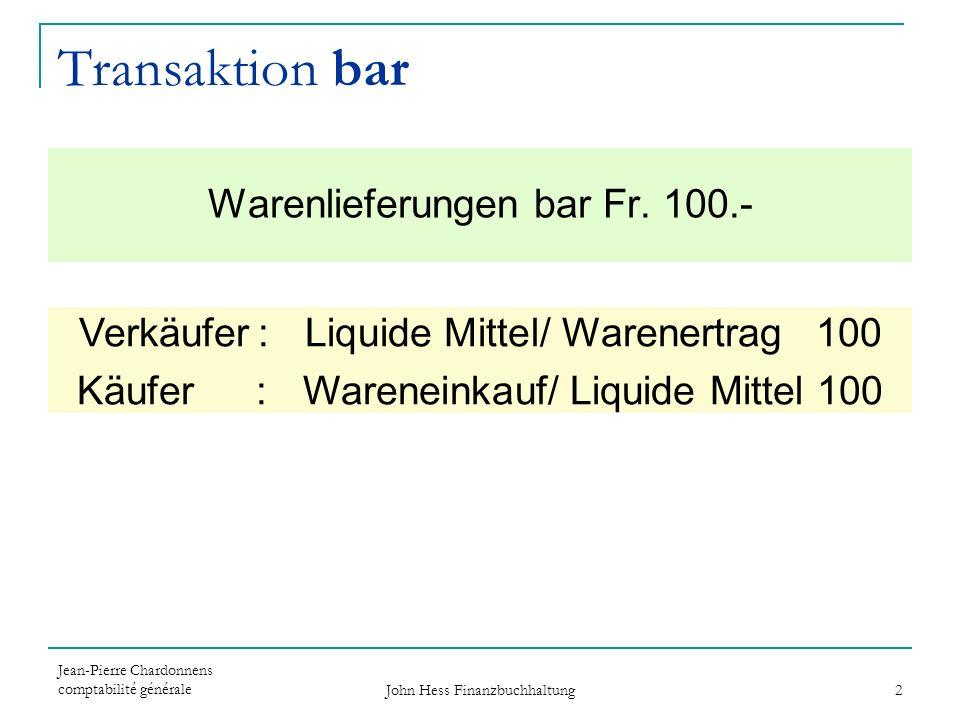 Jean-Pierre Chardonnens comptabilité générale John Hess Finanzbuchhaltung 2 Verkäufer: Liquide Mittel/ Warenertrag 100 Käufer : Wareneinkauf/ Liquide