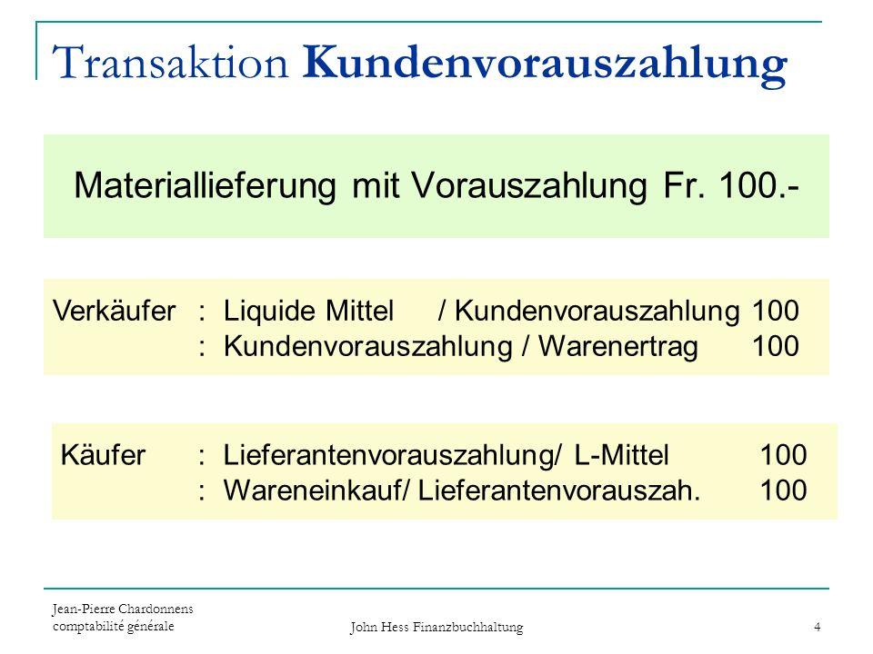 Jean-Pierre Chardonnens comptabilité générale John Hess Finanzbuchhaltung 4 Verkäufer : Liquide Mittel/ Kundenvorauszahlung100 : Kundenvorauszahlung /