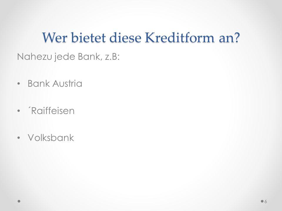 Wer bietet diese Kreditform an? Nahezu jede Bank, z.B: Bank Austria ´Raiffeisen Volksbank 6