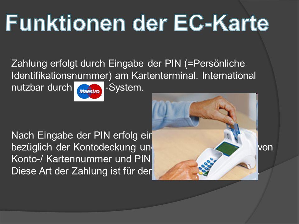 Zahlung erfolgt durch Eingabe der PIN (=Persönliche Identifikationsnummer) am Kartenterminal. International nutzbar durch -System. Nach Eingabe der PI