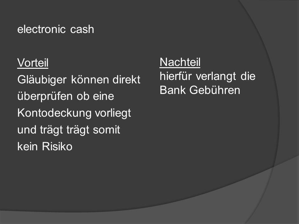electronic cash Vorteil Gläubiger können direkt überprüfen ob eine Kontodeckung vorliegt und trägt trägt somit kein Risiko Nachteil hierfür verlangt d