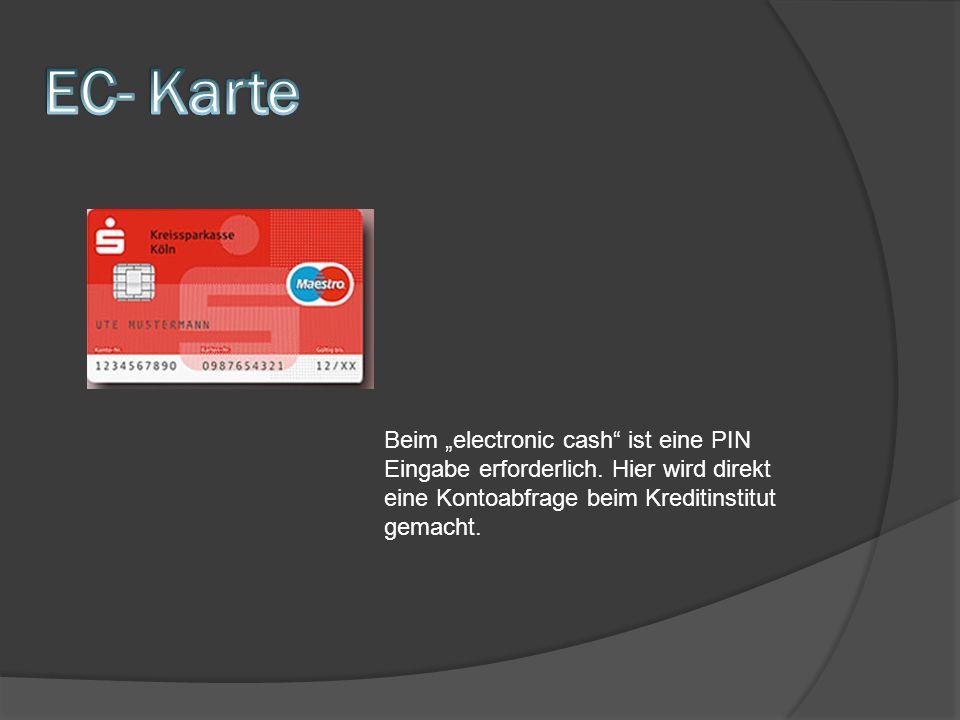 Beim electronic cash ist eine PIN Eingabe erforderlich. Hier wird direkt eine Kontoabfrage beim Kreditinstitut gemacht.