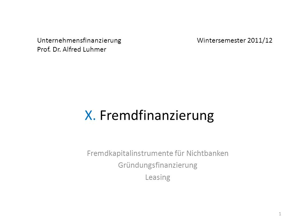 Unternehmensfinanzierung Wintersemester 2011/12 Prof. Dr. Alfred Luhmer X. Fremdfinanzierung Fremdkapitalinstrumente für Nichtbanken Gründungsfinanzie