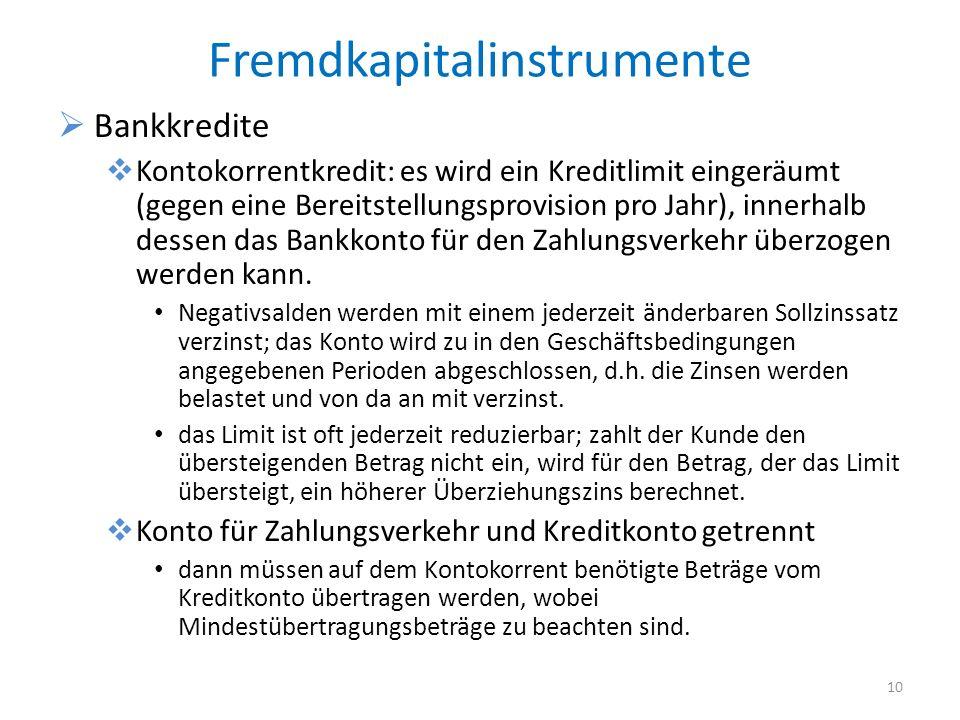 Fremdkapitalinstrumente Bankkredite Kontokorrentkredit: es wird ein Kreditlimit eingeräumt (gegen eine Bereitstellungsprovision pro Jahr), innerhalb dessen das Bankkonto für den Zahlungsverkehr überzogen werden kann.