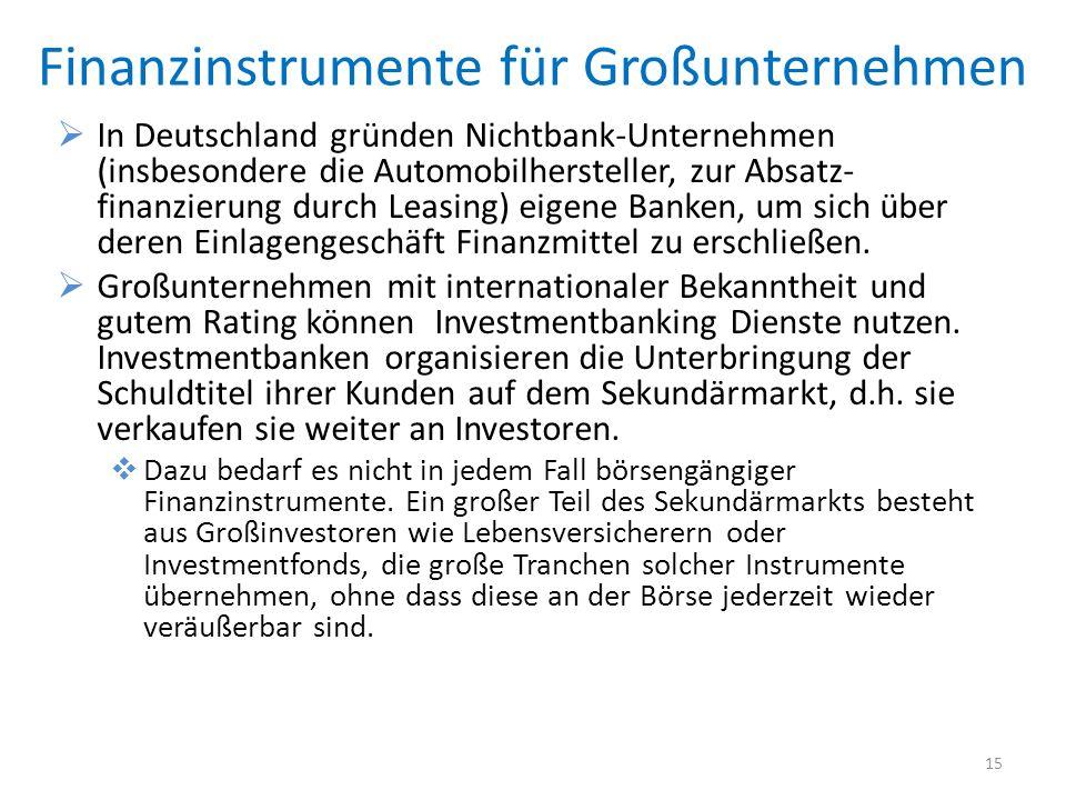 Finanzinstrumente für Großunternehmen In Deutschland gründen Nichtbank-Unternehmen (insbesondere die Automobilhersteller, zur Absatz- finanzierung durch Leasing) eigene Banken, um sich über deren Einlagengeschäft Finanzmittel zu erschließen.