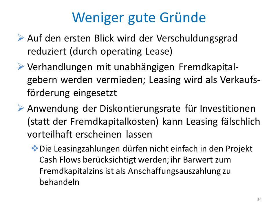 Weniger gute Gründe Auf den ersten Blick wird der Verschuldungsgrad reduziert (durch operating Lease) Verhandlungen mit unabhängigen Fremdkapital- gebern werden vermieden; Leasing wird als Verkaufs- förderung eingesetzt Anwendung der Diskontierungsrate für Investitionen (statt der Fremdkapitalkosten) kann Leasing fälschlich vorteilhaft erscheinen lassen Die Leasingzahlungen dürfen nicht einfach in den Projekt Cash Flows berücksichtigt werden; ihr Barwert zum Fremdkapitalzins ist als Anschaffungsauszahlung zu behandeln 34