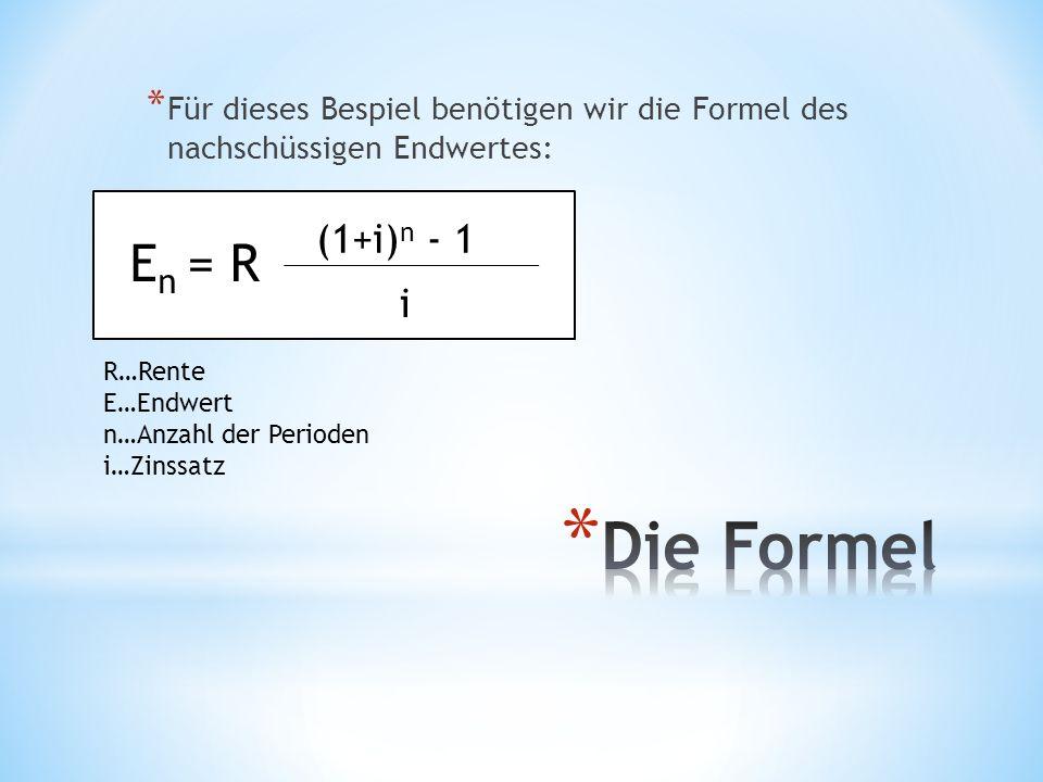 * Für dieses Bespiel benötigen wir die Formel des nachschüssigen Endwertes: E n = R (1+i) n - 1 i R…Rente E…Endwert n…Anzahl der Perioden i…Zinssatz