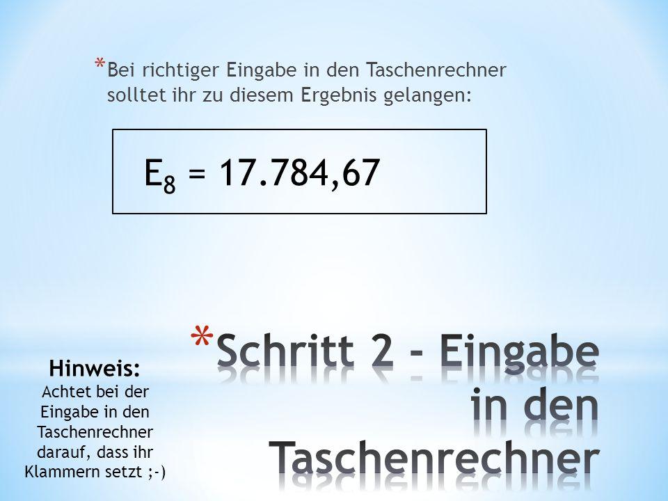 * Bei richtiger Eingabe in den Taschenrechner solltet ihr zu diesem Ergebnis gelangen: E 8 = 17.784,67 Hinweis: Achtet bei der Eingabe in den Taschenrechner darauf, dass ihr Klammern setzt ;-)