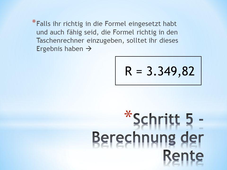 * Falls ihr richtig in die Formel eingesetzt habt und auch fähig seid, die Formel richtig in den Taschenrechner einzugeben, solltet ihr dieses Ergebnis haben R = 3.349,82