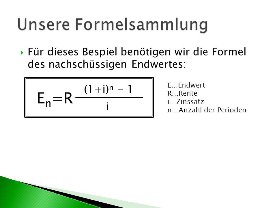 Für dieses Bespiel benötigen wir die Formel des nachschüssigen Endwertes: E n =R (1+i) n - 1 i E…Endwert R…Rente i…Zinssatz n…Anzahl der Perioden