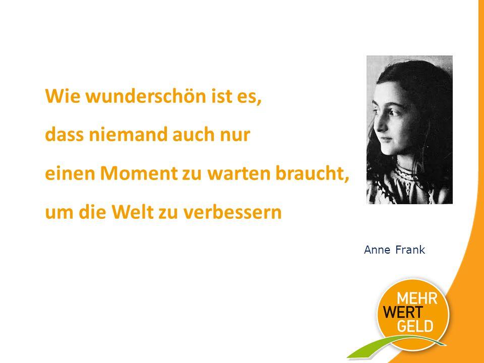 Wie wunderschön ist es, dass niemand auch nur einen Moment zu warten braucht, um die Welt zu verbessern Anne Frank