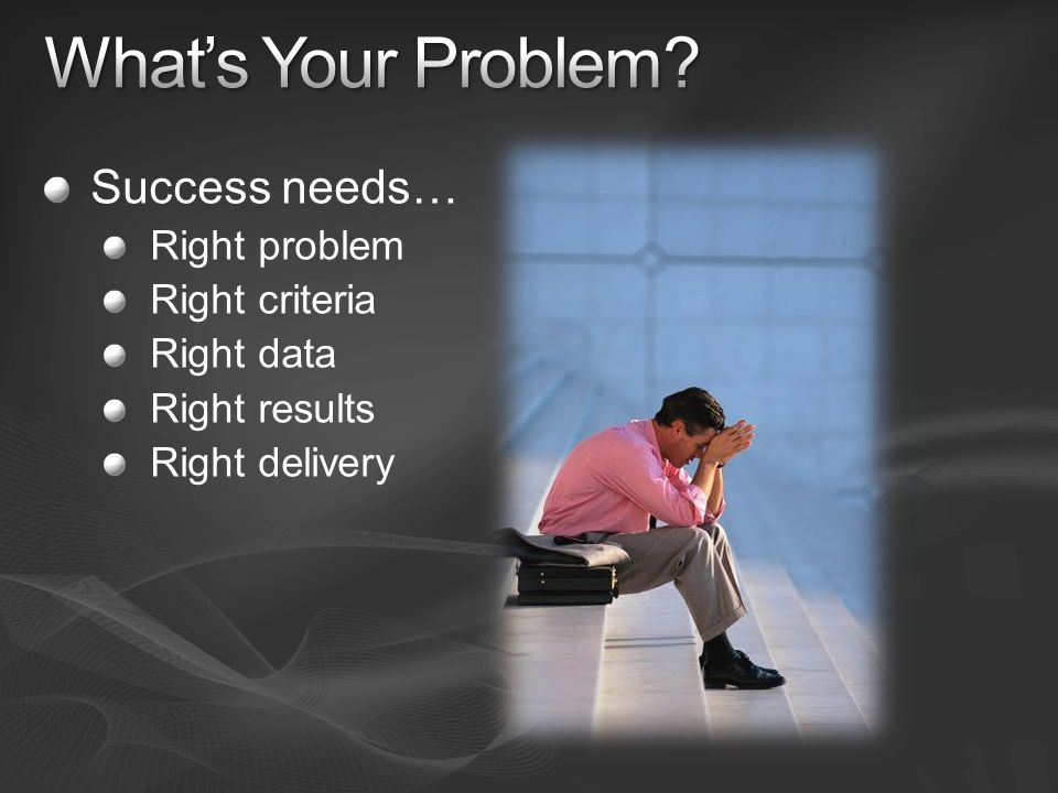 Success needs… Right problem Right criteria Right data Right results Right delivery