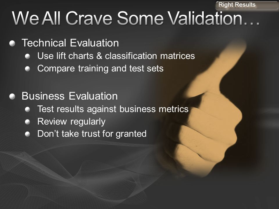 Technical Evaluation Use lift charts & classification matrices Compare training and test sets Business Evaluation Test results against business metric
