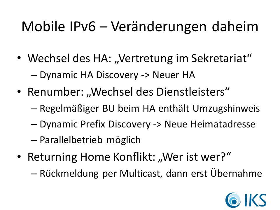 Mobile IPv6 – Veränderungen daheim Wechsel des HA: Vertretung im Sekretariat – Dynamic HA Discovery -> Neuer HA Renumber: Wechsel des Dienstleisters – Regelmäßiger BU beim HA enthält Umzugshinweis – Dynamic Prefix Discovery -> Neue Heimatadresse – Parallelbetrieb möglich Returning Home Konflikt: Wer ist wer.