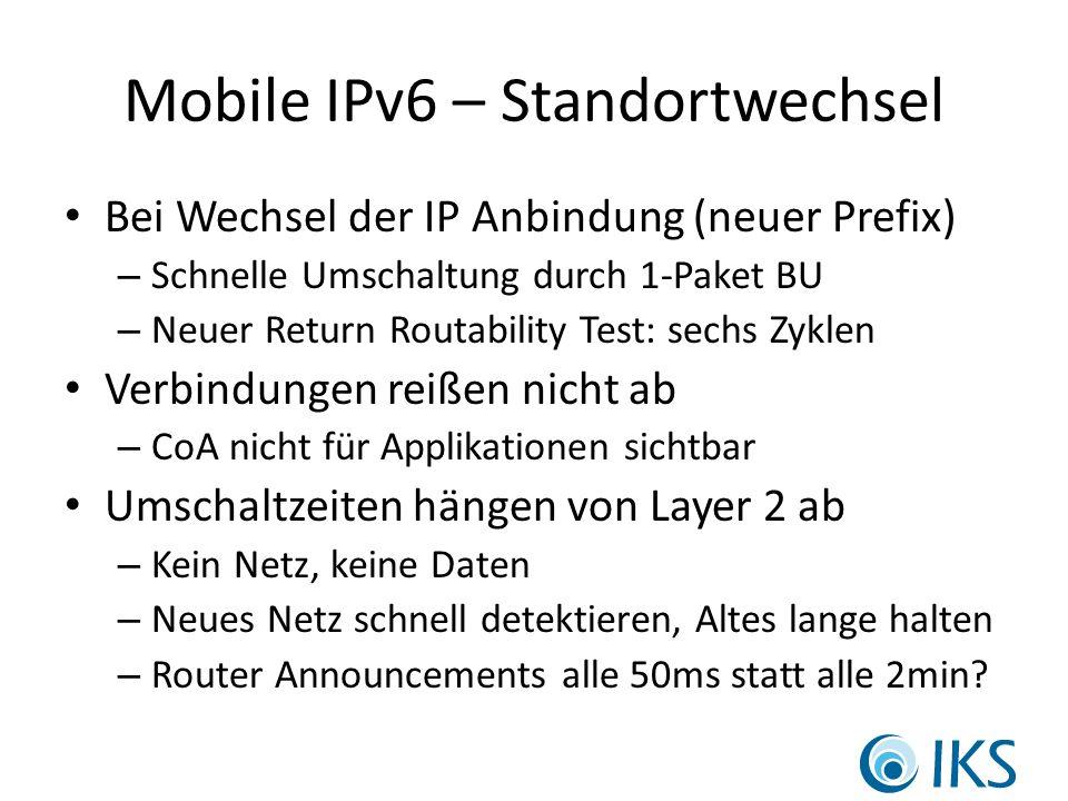 Mobile IPv6 – Standortwechsel Bei Wechsel der IP Anbindung (neuer Prefix) – Schnelle Umschaltung durch 1-Paket BU – Neuer Return Routability Test: sechs Zyklen Verbindungen reißen nicht ab – CoA nicht für Applikationen sichtbar Umschaltzeiten hängen von Layer 2 ab – Kein Netz, keine Daten – Neues Netz schnell detektieren, Altes lange halten – Router Announcements alle 50ms statt alle 2min
