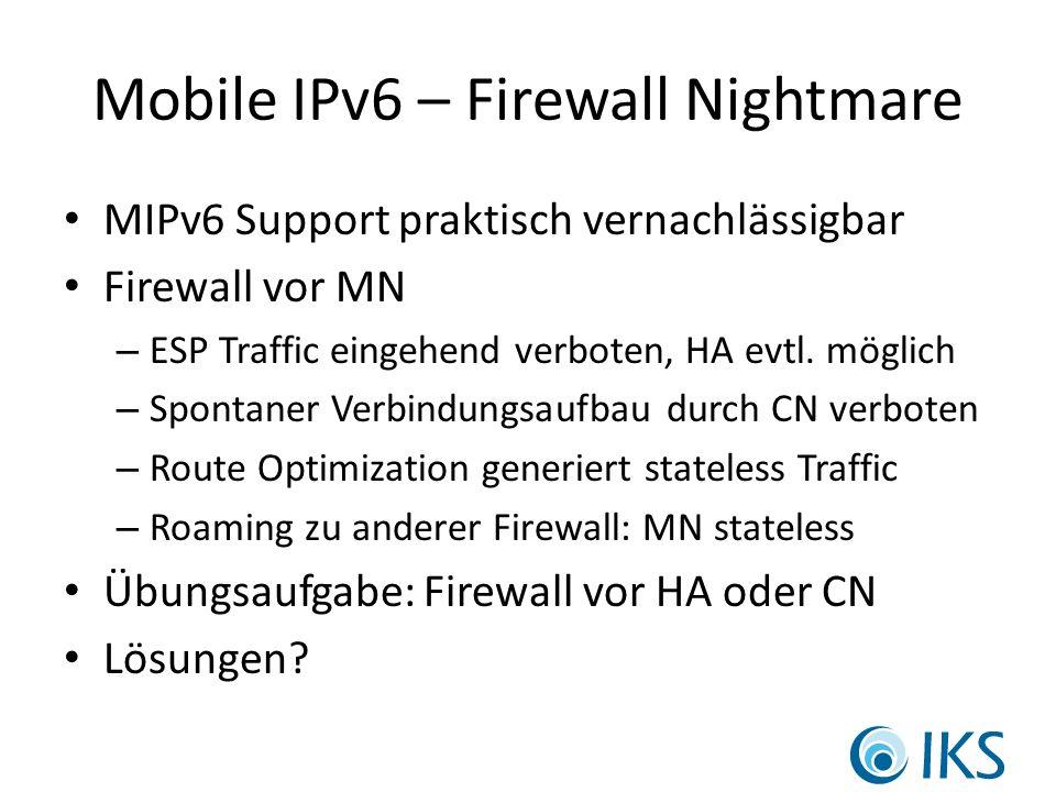 Mobile IPv6 – Firewall Nightmare MIPv6 Support praktisch vernachlässigbar Firewall vor MN – ESP Traffic eingehend verboten, HA evtl.
