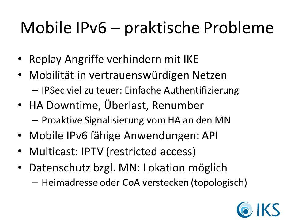 Mobile IPv6 – praktische Probleme Replay Angriffe verhindern mit IKE Mobilität in vertrauenswürdigen Netzen – IPSec viel zu teuer: Einfache Authentifizierung HA Downtime, Überlast, Renumber – Proaktive Signalisierung vom HA an den MN Mobile IPv6 fähige Anwendungen: API Multicast: IPTV (restricted access) Datenschutz bzgl.