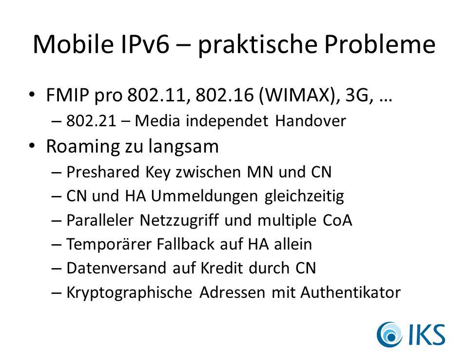 Mobile IPv6 – praktische Probleme FMIP pro 802.11, 802.16 (WIMAX), 3G, … – 802.21 – Media independet Handover Roaming zu langsam – Preshared Key zwischen MN und CN – CN und HA Ummeldungen gleichzeitig – Paralleler Netzzugriff und multiple CoA – Temporärer Fallback auf HA allein – Datenversand auf Kredit durch CN – Kryptographische Adressen mit Authentikator