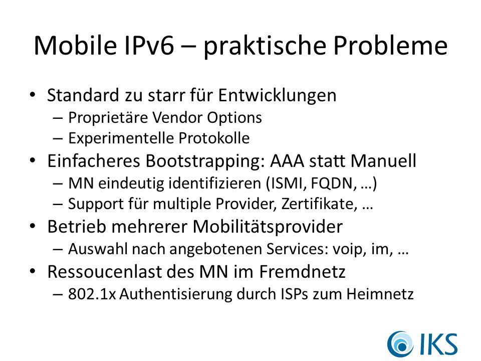 Mobile IPv6 – praktische Probleme Standard zu starr für Entwicklungen – Proprietäre Vendor Options – Experimentelle Protokolle Einfacheres Bootstrapping: AAA statt Manuell – MN eindeutig identifizieren (ISMI, FQDN, …) – Support für multiple Provider, Zertifikate, … Betrieb mehrerer Mobilitätsprovider – Auswahl nach angebotenen Services: voip, im, … Ressoucenlast des MN im Fremdnetz – 802.1x Authentisierung durch ISPs zum Heimnetz