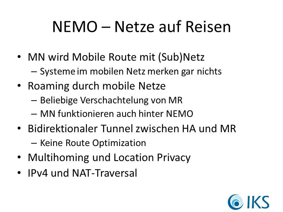 NEMO – Netze auf Reisen MN wird Mobile Route mit (Sub)Netz – Systeme im mobilen Netz merken gar nichts Roaming durch mobile Netze – Beliebige Verschachtelung von MR – MN funktionieren auch hinter NEMO Bidirektionaler Tunnel zwischen HA und MR – Keine Route Optimization Multihoming und Location Privacy IPv4 und NAT-Traversal