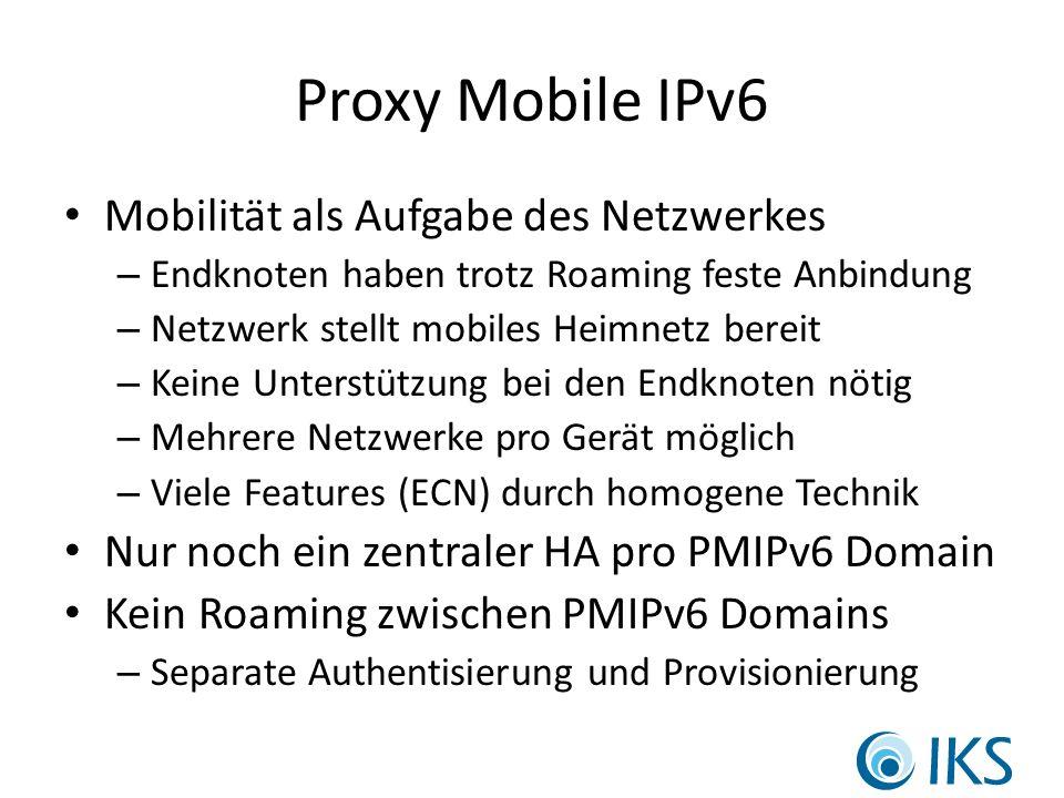 Proxy Mobile IPv6 Mobilität als Aufgabe des Netzwerkes – Endknoten haben trotz Roaming feste Anbindung – Netzwerk stellt mobiles Heimnetz bereit – Keine Unterstützung bei den Endknoten nötig – Mehrere Netzwerke pro Gerät möglich – Viele Features (ECN) durch homogene Technik Nur noch ein zentraler HA pro PMIPv6 Domain Kein Roaming zwischen PMIPv6 Domains – Separate Authentisierung und Provisionierung
