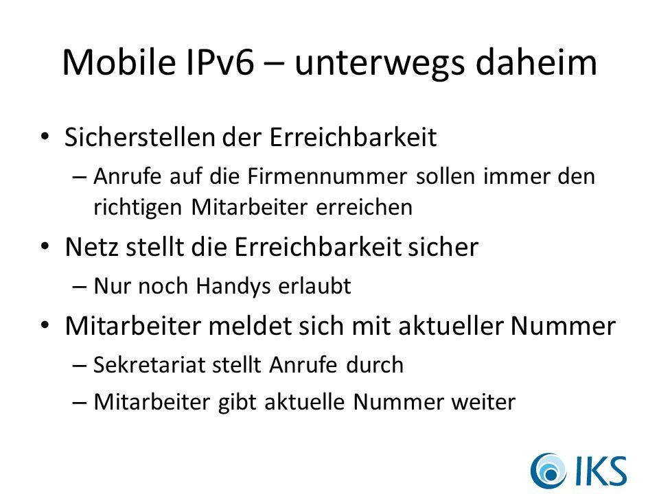 Mobile IPv6 – unterwegs daheim Sicherstellen der Erreichbarkeit – Anrufe auf die Firmennummer sollen immer den richtigen Mitarbeiter erreichen Netz stellt die Erreichbarkeit sicher – Nur noch Handys erlaubt Mitarbeiter meldet sich mit aktueller Nummer – Sekretariat stellt Anrufe durch – Mitarbeiter gibt aktuelle Nummer weiter