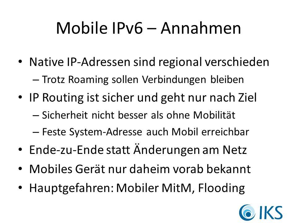 Mobile IPv6 – Annahmen Native IP-Adressen sind regional verschieden – Trotz Roaming sollen Verbindungen bleiben IP Routing ist sicher und geht nur nach Ziel – Sicherheit nicht besser als ohne Mobilität – Feste System-Adresse auch Mobil erreichbar Ende-zu-Ende statt Änderungen am Netz Mobiles Gerät nur daheim vorab bekannt Hauptgefahren: Mobiler MitM, Flooding