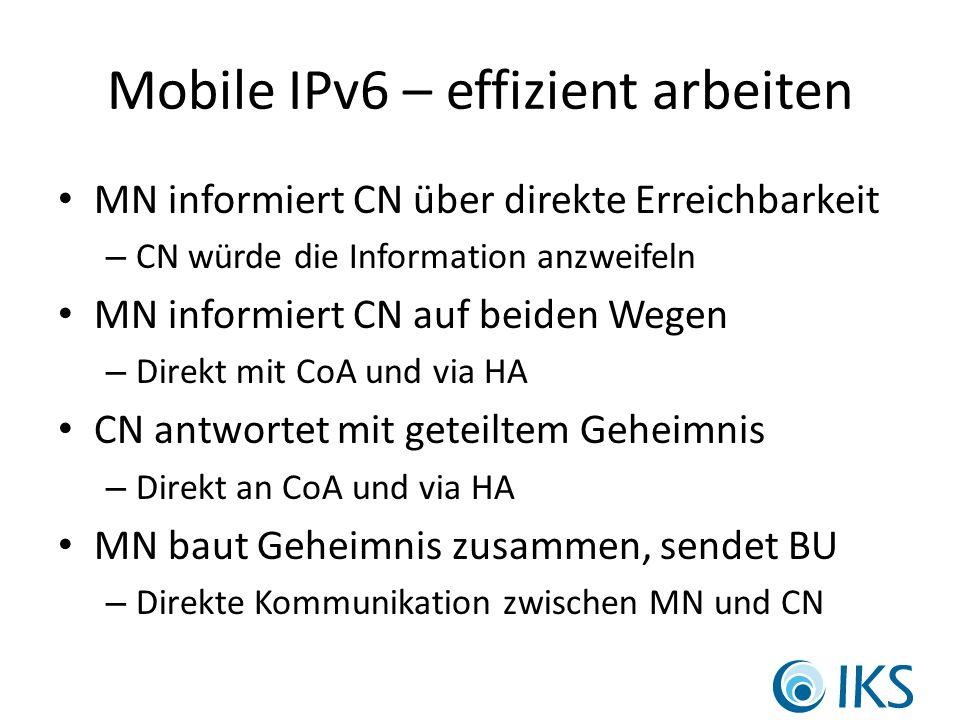 Mobile IPv6 – effizient arbeiten MN informiert CN über direkte Erreichbarkeit – CN würde die Information anzweifeln MN informiert CN auf beiden Wegen – Direkt mit CoA und via HA CN antwortet mit geteiltem Geheimnis – Direkt an CoA und via HA MN baut Geheimnis zusammen, sendet BU – Direkte Kommunikation zwischen MN und CN