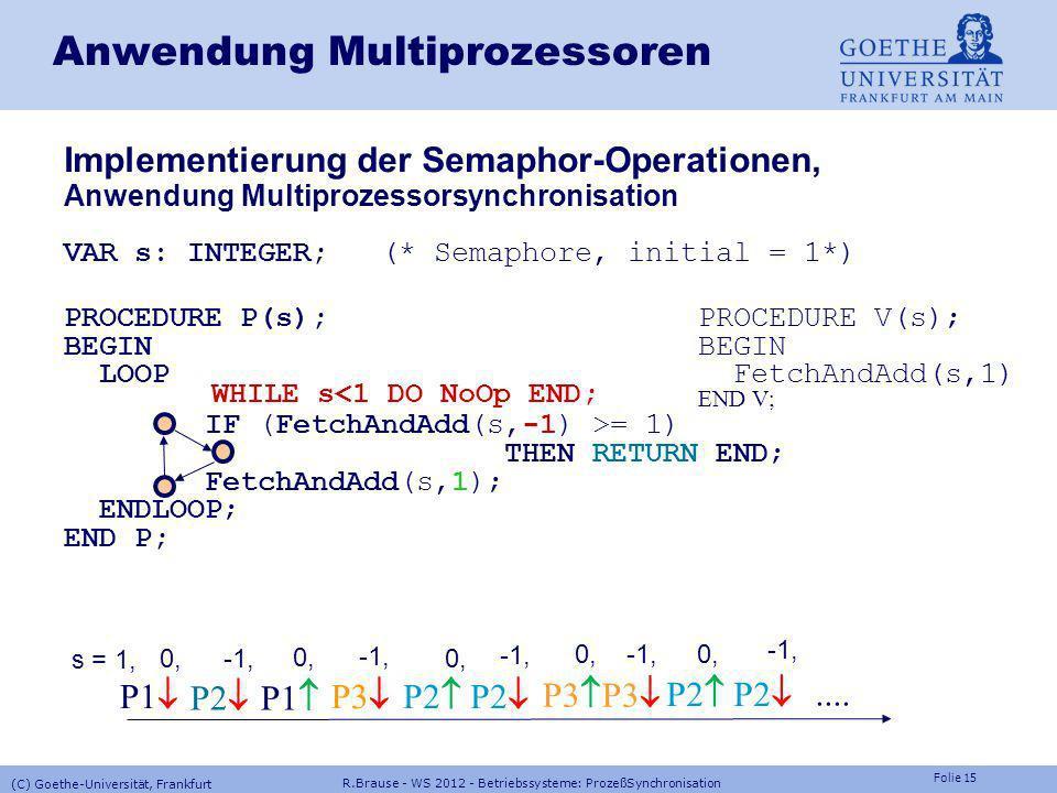 Folie 14 Software Pseudo-Code Semaphore=Zähler, initial s=1 PROCEDURE P(VAR s:INTEGER) BEGIN Ununterbrechbar! WHILE FetchAndAdd(s,-1)<= 0 Ununterbrech
