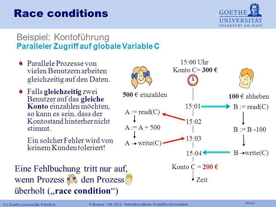 Folie 13 R.Brause - WS 2012 - Betriebssysteme: ProzeßSynchronisation (C) Goethe-Universität, Frankfurt Interrupts ausschalten (Probleme: timer, power failure, I/O) Atomare Instruktionsfolgen Test And Set (test and set lock) PROCEDURE TestAndSet(VAR target:BOOLEAN): BOOLEAN VAR tmp:BOOLEAN; tmp:=target; target:= TRUE; RETURN tmp; END TestAndSet; Swap PROCEDURE swap(VAR source,target: BOOLEAN) VAR tmp:BOOLEAN; tmp:=target; target:=source; source:=tmp; END swap; Fetch And Add PROCEDURE fetchAndAdd(VAR a, value:INTEGER):INTEGER VAR tmp:INTEGER; tmp:=a; a:=tmp+value; RETURN tmp; END fetchAndAdd; HW-Implementierung: Atomare Aktionen