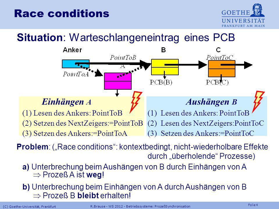 Folie 4 R.Brause - WS 2012 - Betriebssysteme: ProzeßSynchronisation (C) Goethe-Universität, Frankfurt Race conditions Situation: Warteschlangeneintrag eines PCB Einhängen A Aushängen B (1) Lesen des Ankers: PointToB(1) Lesen des Ankers: PointToB (2) Setzen des NextZeigers:=PointToB(2) Lesen des NextZeigers:PointToC (3) Setzen des Ankers:=PointToA(3) Setzen des Ankers:=PointToC Problem: (Race conditions: kontextbedingt, nicht-wiederholbare Effekte durch überholende Prozesse) a) Unterbrechung beim Aushängen von B durch Einhängen von A Prozeß A ist weg.
