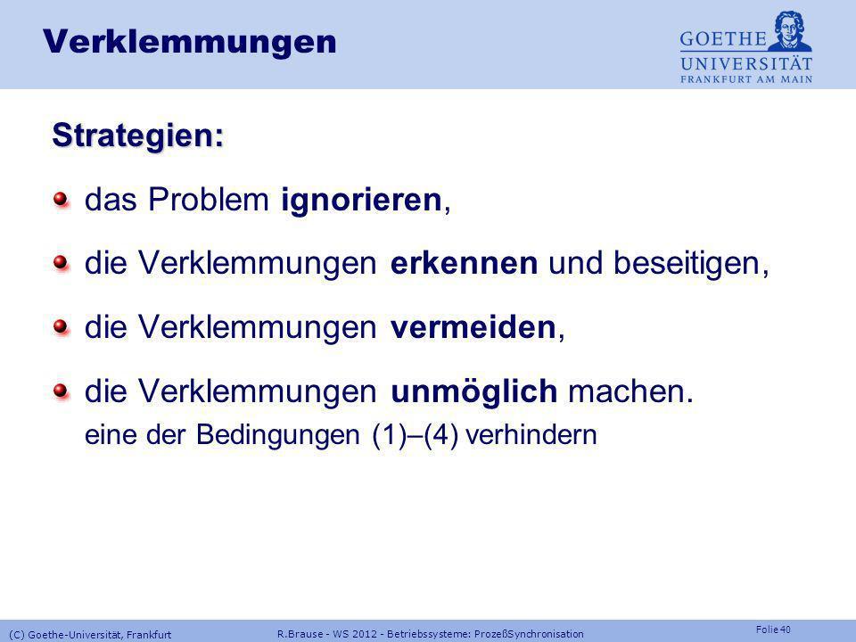 Folie 39 R.Brause - WS 2012 - Betriebssysteme: ProzeßSynchronisation (C) Goethe-Universität, Frankfurt Verklemmungen Bedingungen Notwendige und hinrei