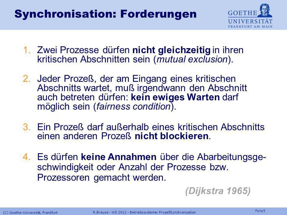 Folie 55 R.Brause - WS 2012 - Betriebssysteme: ProzeßSynchronisation (C) Goethe-Universität, Frankfurt Prozeßkommunikation: Signale Implementierung von Semaphoroperationen mit Signalen TYPE Semaphor = RECORD besetzt : BOOLEAN; frei : SIGNAL; END; PROCEDURE P(VAR S:Semaphor); BEGIN IF S.besetzt THEN waitFor(S.frei) END; S.besetzt:= TRUE; END P; PROCEDURE V(VAR S:Semaphor); BEGIN S.besetzt:= FALSE; send(S.frei) END V; Unterbrechung verhindern durch Sperren des Signal-Interrupt !?