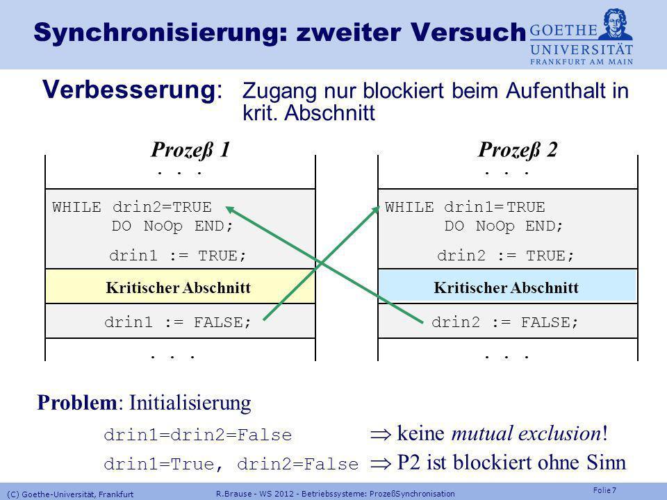 Folie 7 R.Brause - WS 2012 - Betriebssysteme: ProzeßSynchronisation (C) Goethe-Universität, Frankfurt Synchronisierung: zweiter Versuch Verbesserung: Zugang nur blockiert beim Aufenthalt in krit.