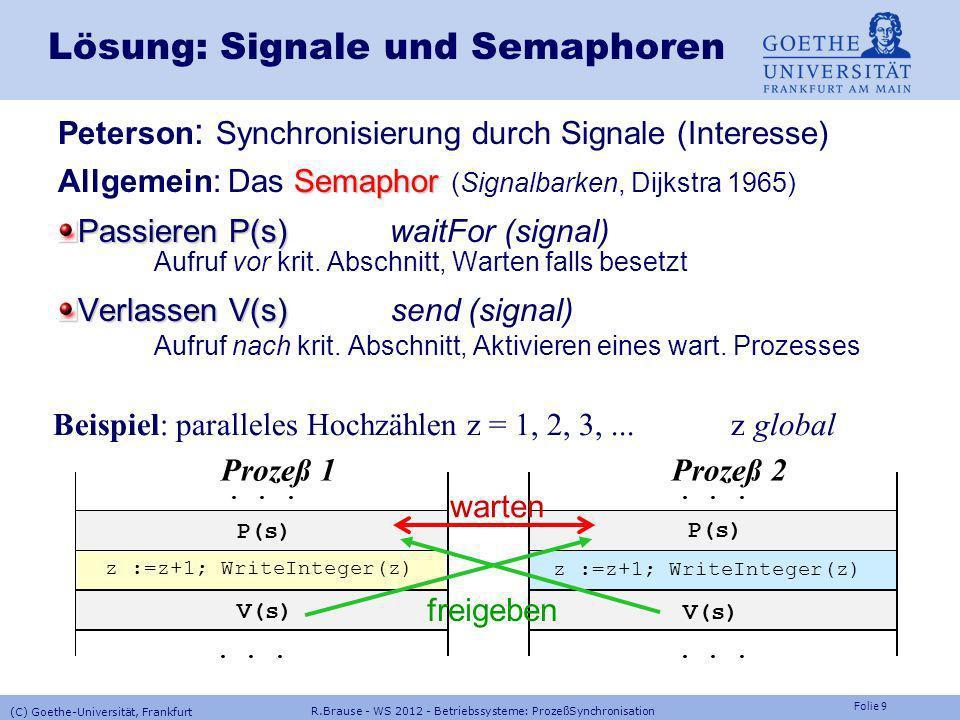 Folie 29 R.Brause - WS 2012 - Betriebssysteme: ProzeßSynchronisation (C) Goethe-Universität, Frankfurt Multiprozessor-Synchronisation Ein/Aushängen bei der ready-queue EinhängenAushängen IF InUse >= N THEN Full:=TRUE; RETURN END ; IF FetchAndAdd(InUse,1)>=N THEN FetchAndAdd(InUse,-1); Full:=TRUE; RETURN END ; MyInSlot:=FetchAndAdd (InSlot,1)MOD N; P (InSem[MyInSlot]); RingBuf[MyInSlot]:=data; V (OutSem[MyInSlot]); FetchAndAdd(Fix,1); IF Fix <= 0 THEN Empty:=TRUE; RETURN END ; IF FetchAndAdd(Fix,-1)<=0 THEN FetchAndAdd(Fix,1); Empty:=TRUE; RETURN END ; MyOutSlot:=FetchAndAdd (OutSlot,1)MOD N; P (OutSem[MyOutSlot]); data:=RingBuf[MyOutSlot]; V (InSem[MyOutSlot]); FetchAndAdd(InUse,-1);