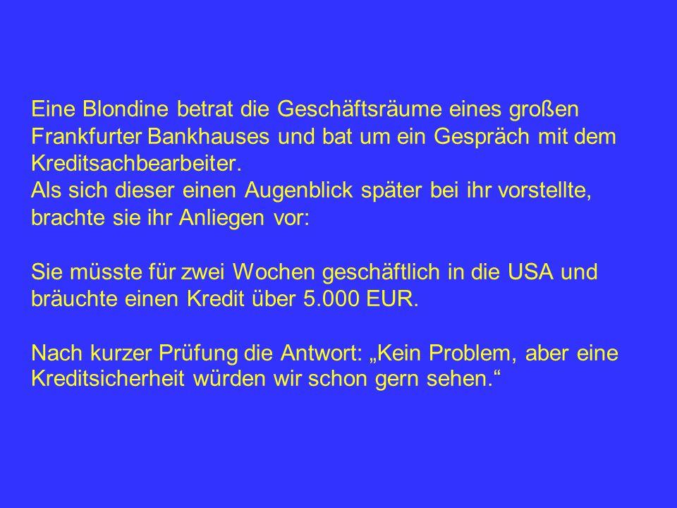 Eine Blondine betrat die Geschäftsräume eines großen Frankfurter Bankhauses und bat um ein Gespräch mit dem Kreditsachbearbeiter. Als sich dieser eine