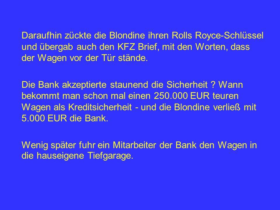 Daraufhin zückte die Blondine ihren Rolls Royce-Schlüssel und übergab auch den KFZ Brief, mit den Worten, dass der Wagen vor der Tür stände. Die Bank