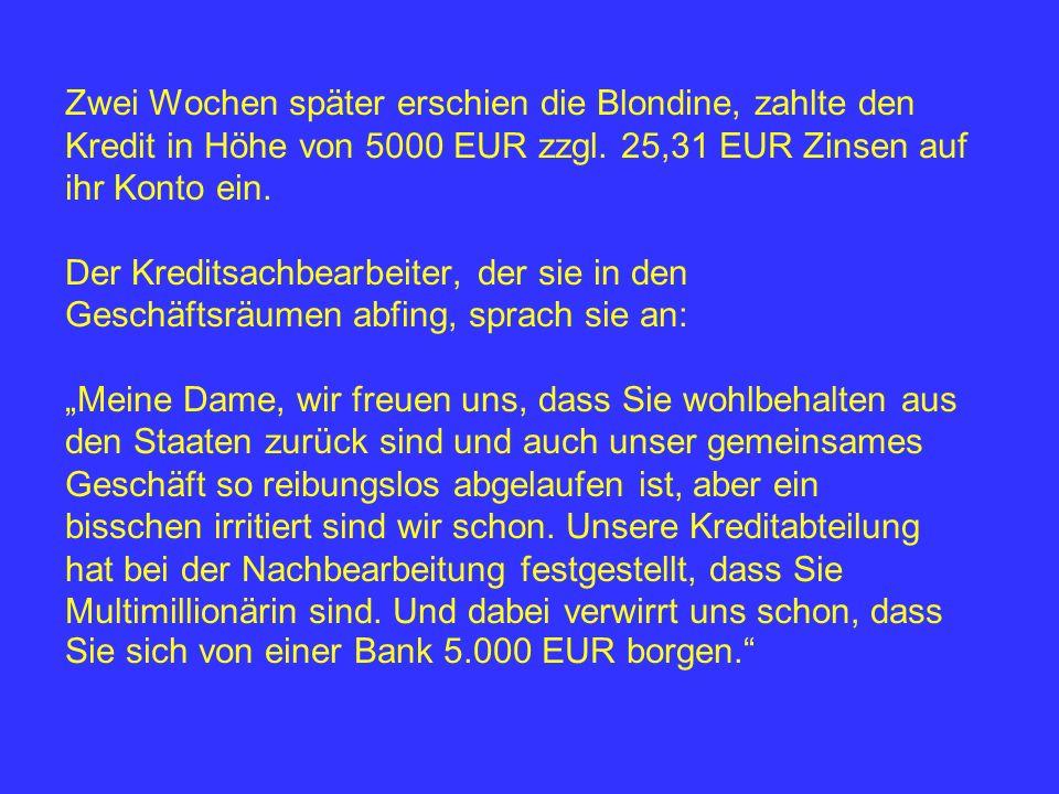 Zwei Wochen später erschien die Blondine, zahlte den Kredit in Höhe von 5000 EUR zzgl. 25,31 EUR Zinsen auf ihr Konto ein. Der Kreditsachbearbeiter, d