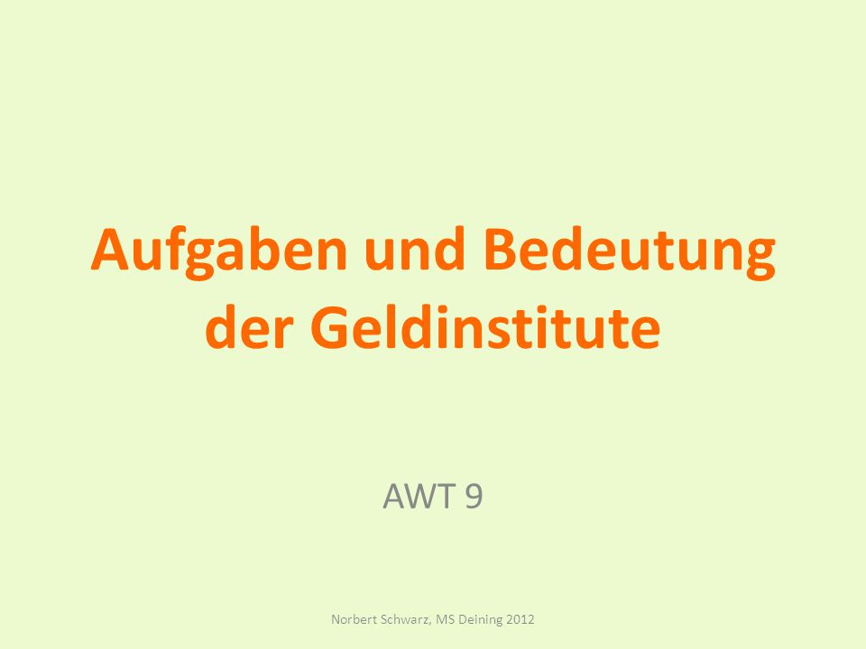 Aufgaben und Bedeutung der Geldinstitute AWT 9 Norbert Schwarz, MS Deining 2012