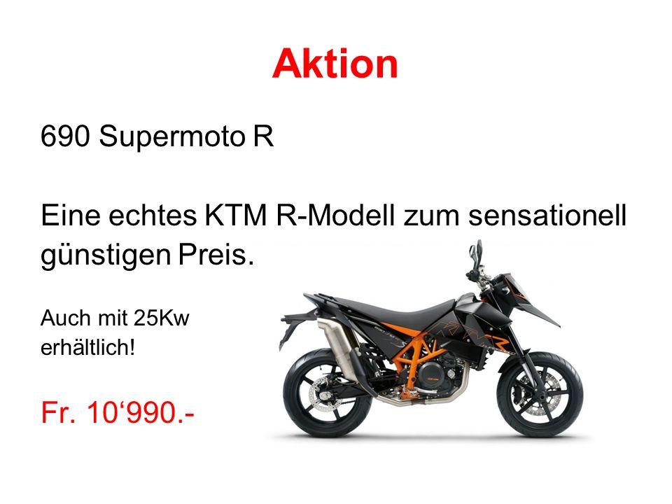 Aktion 690 Supermoto R Eine echtes KTM R-Modell zum sensationell günstigen Preis. Auch mit 25Kw erhältlich! Fr. 10990.-