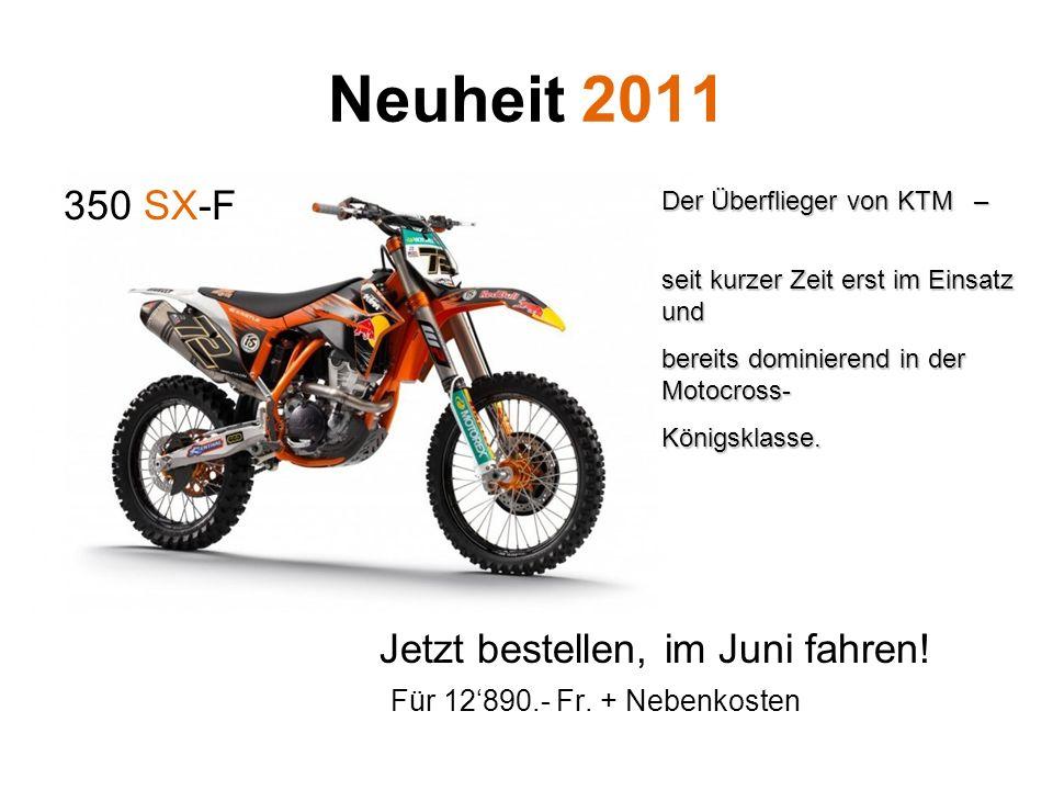 Neuheit 2011 350 SX-F Jetzt bestellen, im Juni fahren! Für 12890.- Fr. + Nebenkosten Der Überflieger von KTM – seit kurzer Zeit erst im Einsatz und be