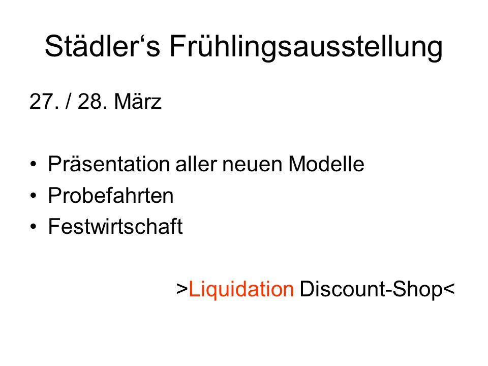 Städlers Frühlingsausstellung 27. / 28. März Präsentation aller neuen Modelle Probefahrten Festwirtschaft >Liquidation Discount-Shop<