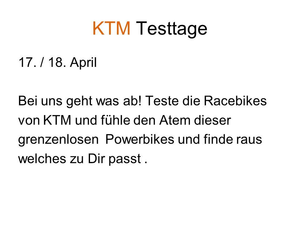KTM Testtage 17. / 18. April Bei uns geht was ab! Teste die Racebikes von KTM und fühle den Atem dieser grenzenlosen Powerbikes und finde raus welches