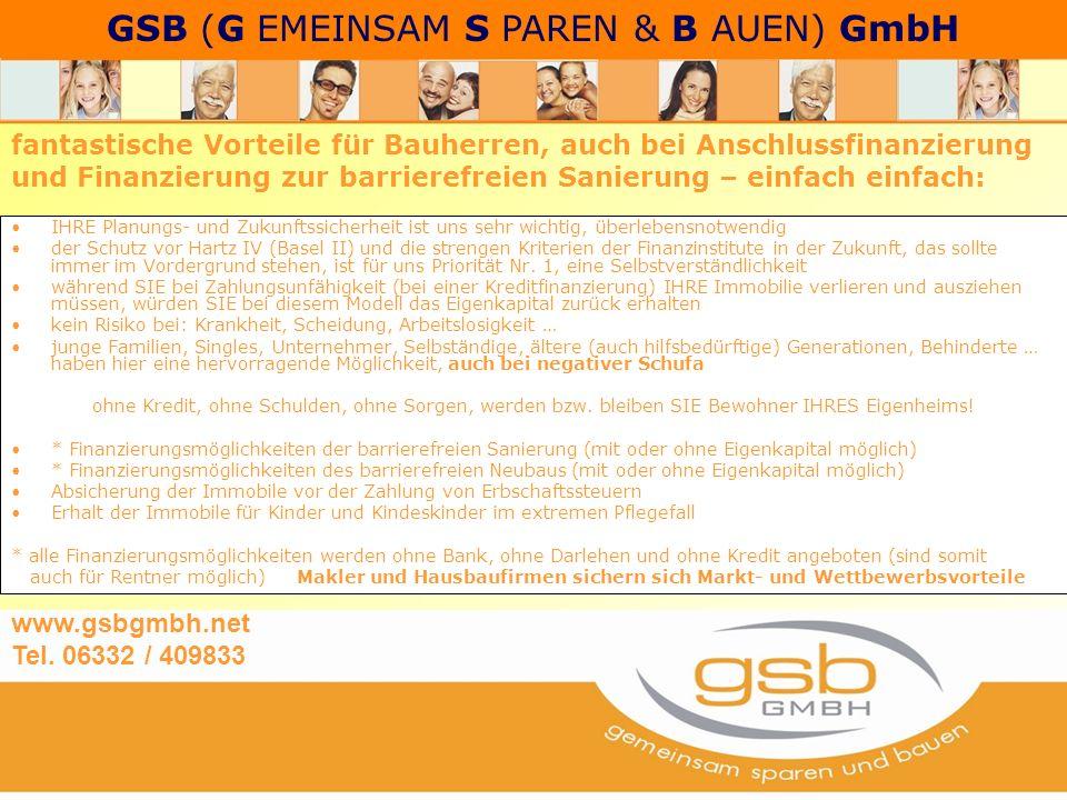 GSB (G EMEINSAM S PAREN & B AUEN) GmbH IHRE Planungs- und Zukunftssicherheit ist uns sehr wichtig, überlebensnotwendig der Schutz vor Hartz IV (Basel II) und die strengen Kriterien der Finanzinstitute in der Zukunft, das sollte immer im Vordergrund stehen, ist für uns Priorität Nr.