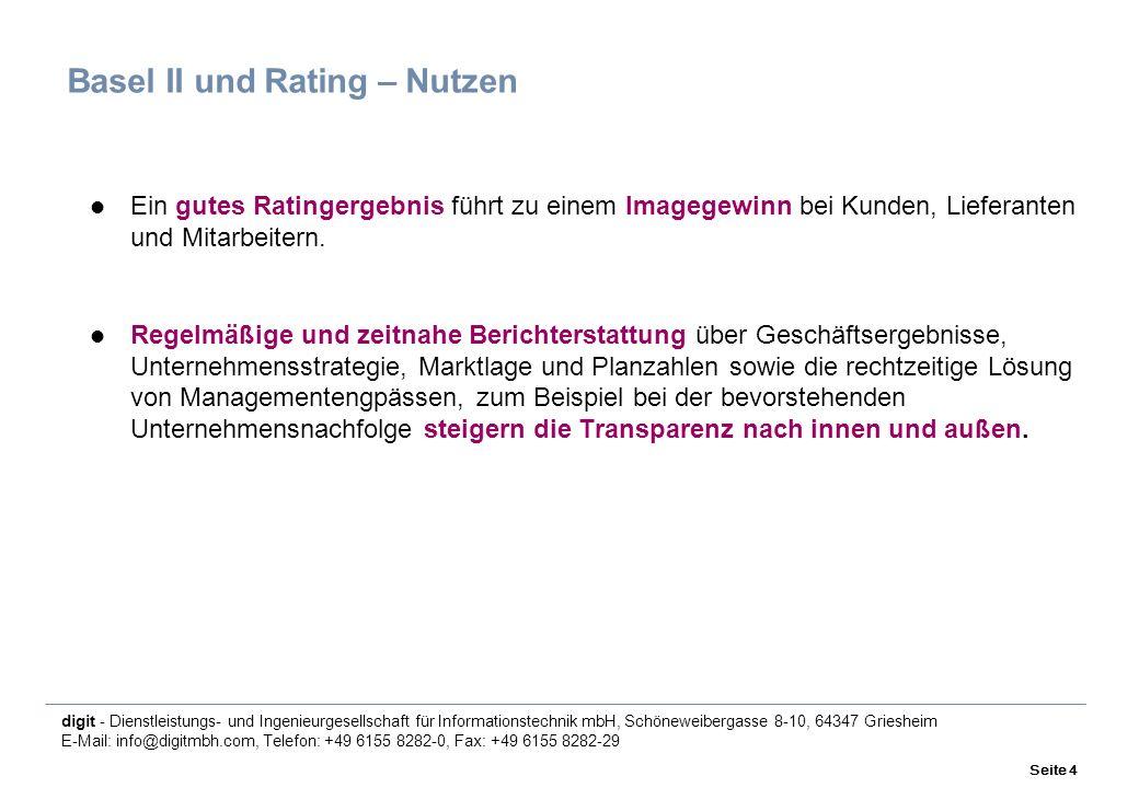 digit - Dienstleistungs- und Ingenieurgesellschaft für Informationstechnik mbH, Schöneweibergasse 8-10, 64347 Griesheim E-Mail: info@digitmbh.com, Telefon: +49 6155 8282-0, Fax: +49 6155 8282-29 Seite 4 Basel II und Rating – Nutzen Ein gutes Ratingergebnis führt zu einem Imagegewinn bei Kunden, Lieferanten und Mitarbeitern.